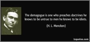 Mencken on demagogues. – Image source: http://izquotes.com/quotes-pictures/quote-the-demagogue-is-one-who-preaches-doctrines-he-knows-to-be-untrue-to-men-he-knows-to-be-idiots-h-l-mencken-284857.jpg.